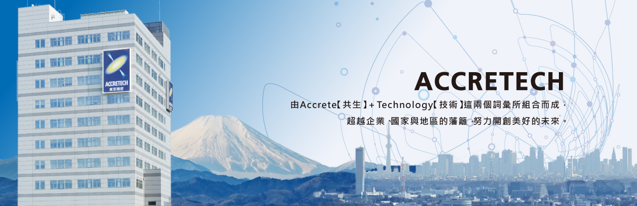 ACCRETECH combines the two words,  Accrete (to grow and fuse together) and Technology.   We create the future in all of companies, countries and regions.